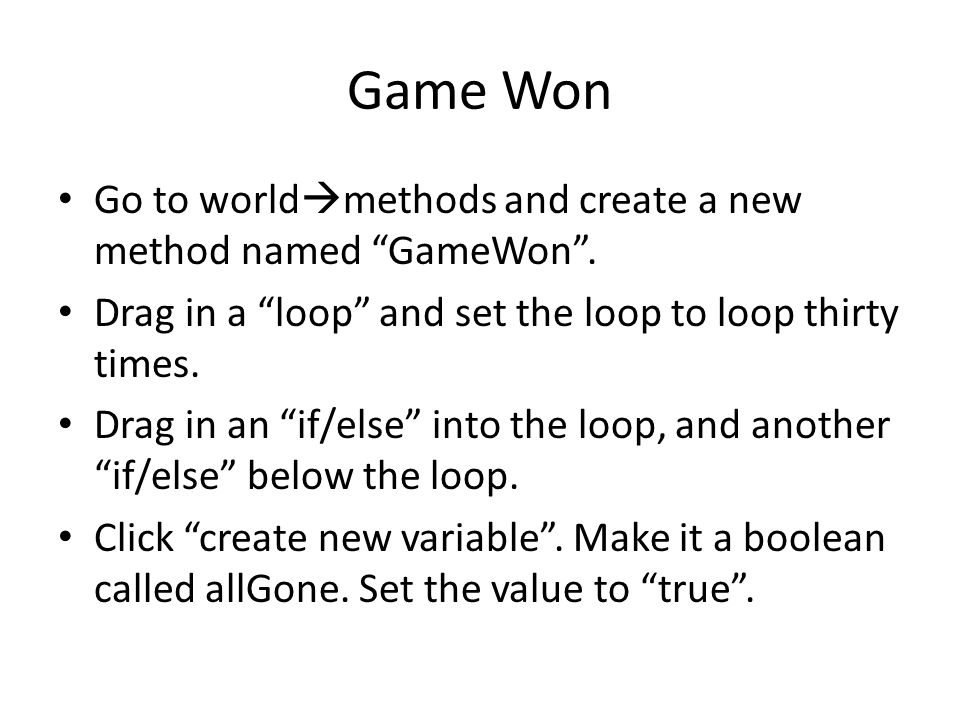 "Game Won Go to world  methods and create a new method named ""GameWon"". Drag in a ""loop"" and set the loop to loop thirty times. Drag in an ""if/else"" i"