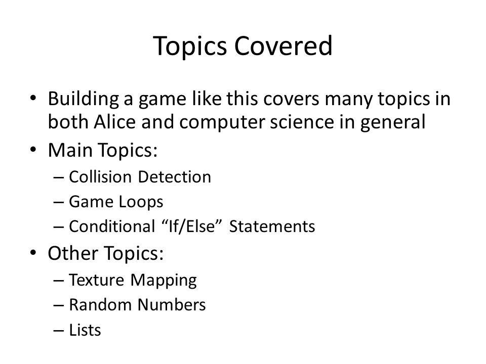 Topics Covered Building a game like this covers many topics in both Alice and computer science in general Main Topics: – Collision Detection – Game Lo