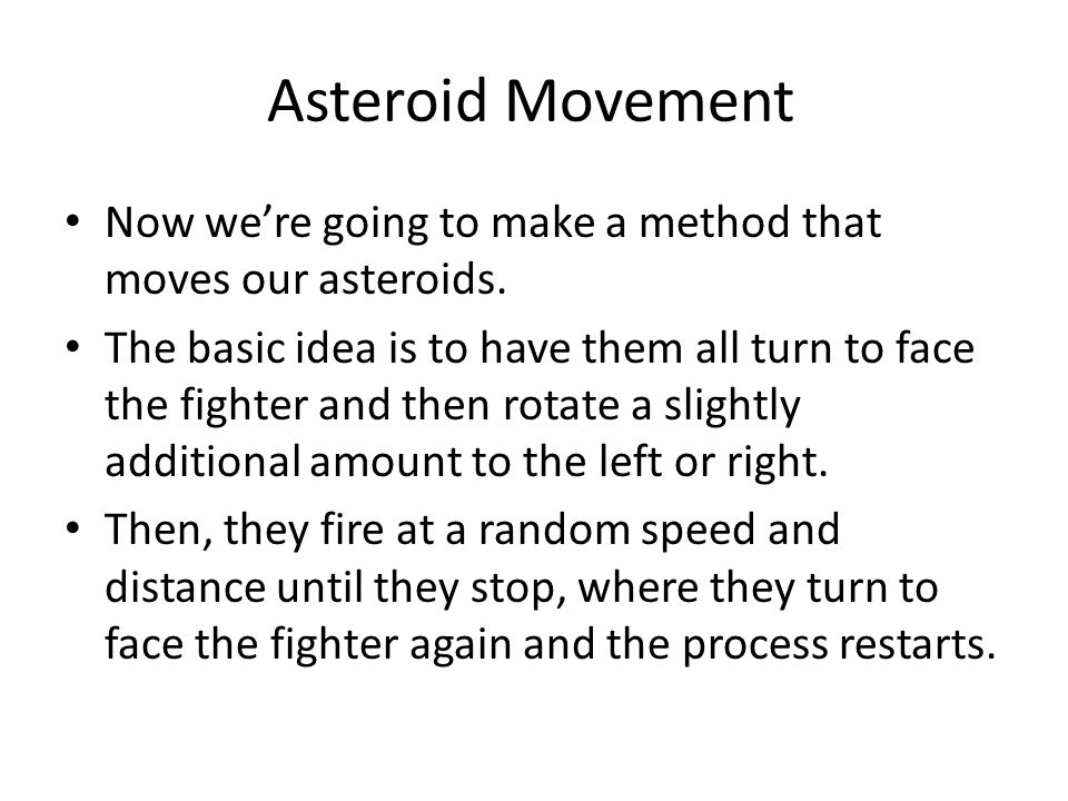 Asteroid Movement Now we're going to make a method that moves our asteroids. The basic idea is to have them all turn to face the fighter and then rota