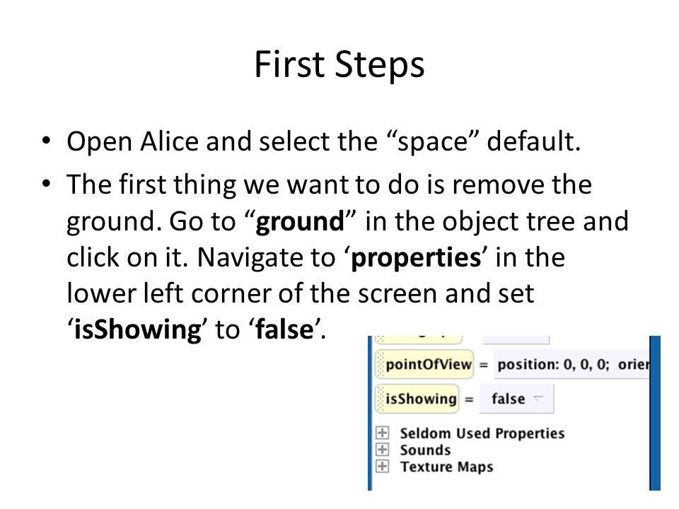 "First Steps Open Alice and select the ""space"" default. The first thing we want to do is remove the ground. Go to ""ground"" in the object tree and click"