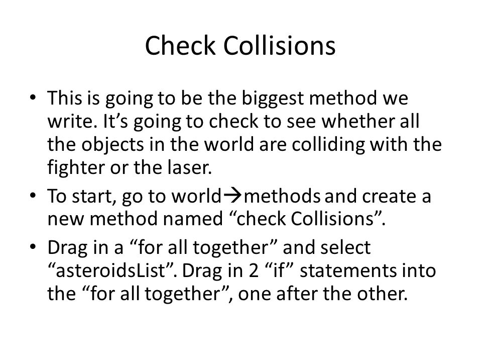 Check Collisions This is going to be the biggest method we write. It's going to check to see whether all the objects in the world are colliding with t