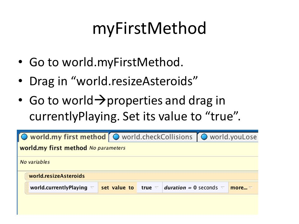 "myFirstMethod Go to world.myFirstMethod. Drag in ""world.resizeAsteroids"" Go to world  properties and drag in currentlyPlaying. Set its value to ""true"