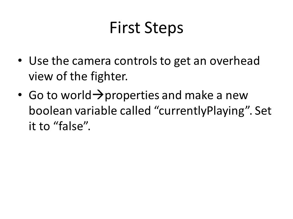 "First Steps Use the camera controls to get an overhead view of the fighter. Go to world  properties and make a new boolean variable called ""currently"