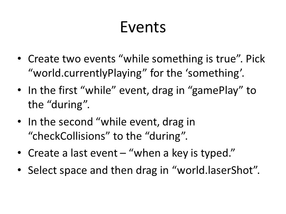 "Events Create two events ""while something is true"". Pick ""world.currentlyPlaying"" for the 'something'. In the first ""while"" event, drag in ""gamePlay"""