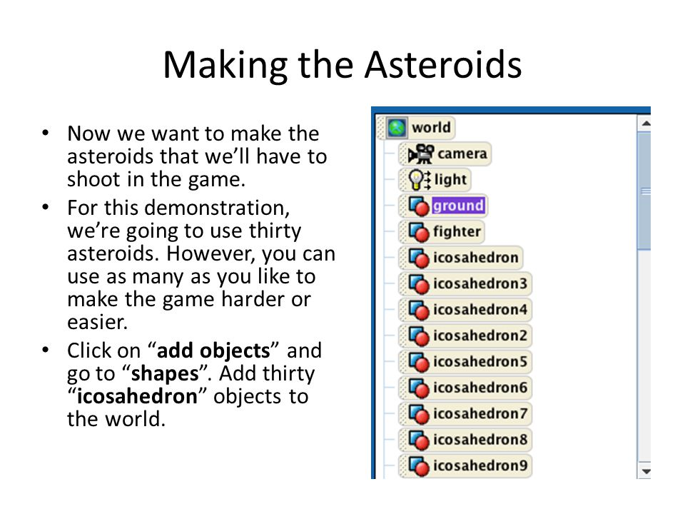 Making the Asteroids Now we want to make the asteroids that we'll have to shoot in the game. For this demonstration, we're going to use thirty asteroi
