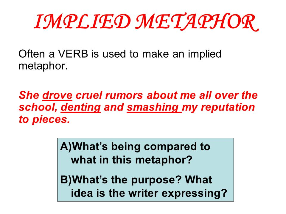IMPLIED METAPHOR Often a VERB is used to make an implied metaphor. She drove cruel rumors about me all over the school, denting and smashing my reputa
