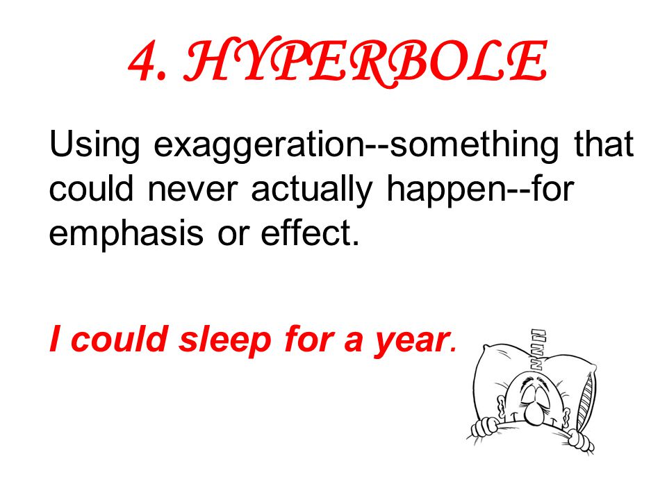 4. HYPERBOLE Using exaggeration--something that could never actually happen--for emphasis or effect. I could sleep for a year.