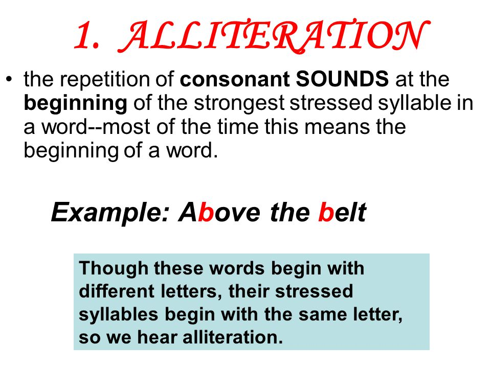1. ALLITERATION the repetition of consonant SOUNDS at the beginning of the strongest stressed syllable in a word--most of the time this means the begi