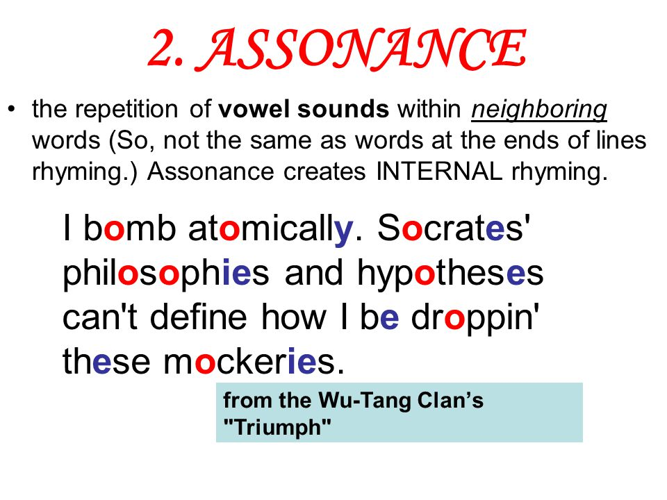 2. ASSONANCE the repetition of vowel sounds within neighboring words (So, not the same as words at the ends of lines rhyming.) Assonance creates INTER