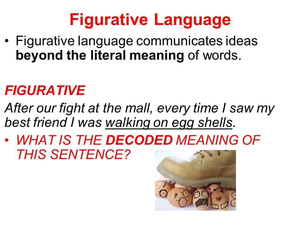 Figurative Language Figurative language communicates ideas beyond the literal meaning of words. FIGURATIVE After our fight at the mall, every time I s