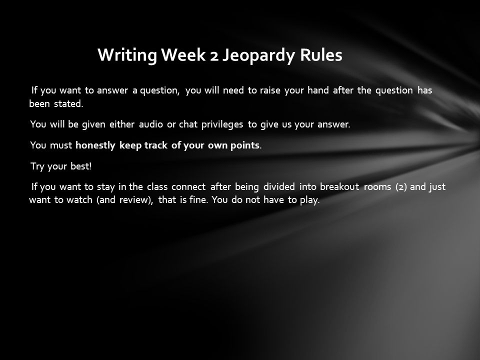 Writing Week 2 Jeopardy Rules If you want to answer a question, you will need to raise your hand after the question has been stated.