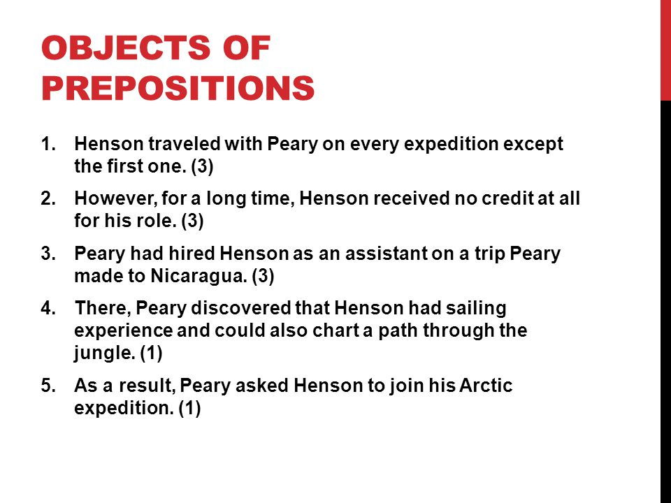 OBJECTS OF PREPOSITIONS 1.Henson traveled with Peary on every expedition except the first one. (3) 2.However, for a long time, Henson received no cred