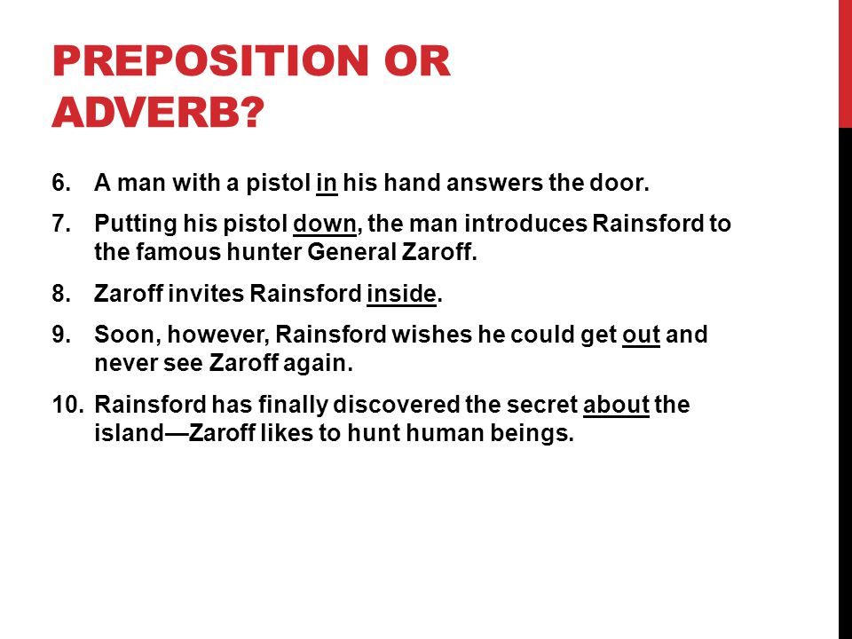 PREPOSITION OR ADVERB? 6.A man with a pistol in his hand answers the door. 7.Putting his pistol down, the man introduces Rainsford to the famous hunte