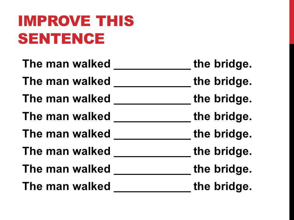 IMPROVE THIS SENTENCE The man walked ____________ the bridge.