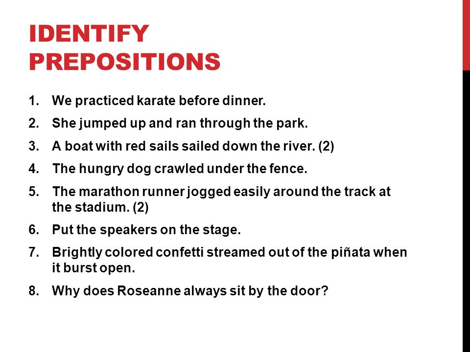 IDENTIFY PREPOSITIONS 1.We practiced karate before dinner. 2.She jumped up and ran through the park. 3.A boat with red sails sailed down the river. (2