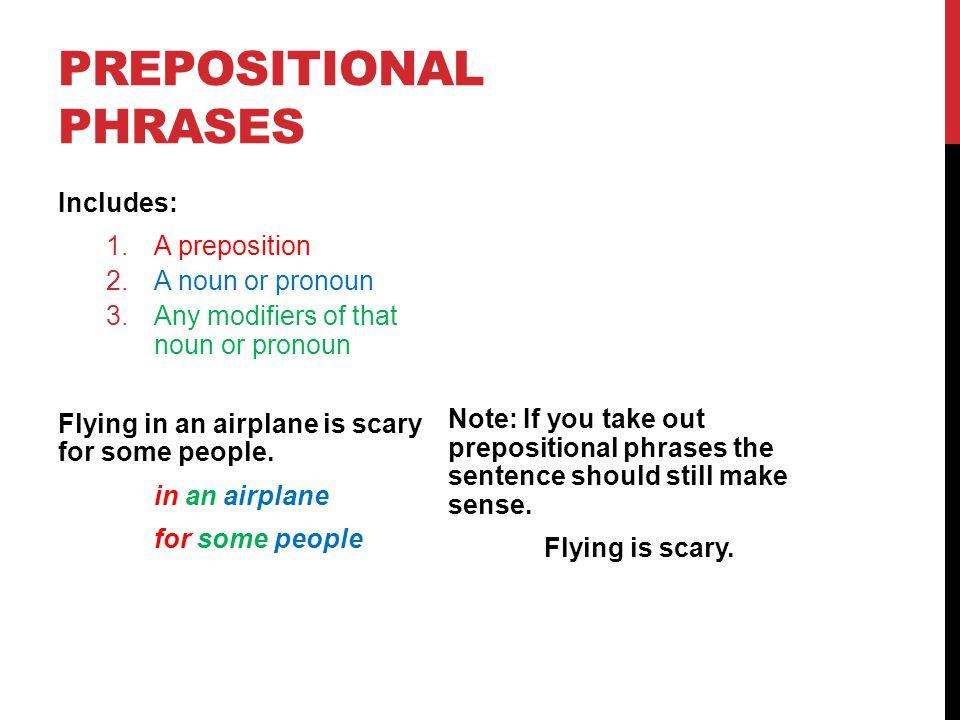 PREPOSITIONAL PHRASES Includes: 1.A preposition 2.A noun or pronoun 3.Any modifiers of that noun or pronoun 1.You can press those leaves under glass.