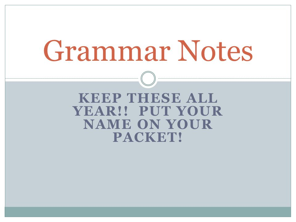 KEEP THESE ALL YEAR!! PUT YOUR NAME ON YOUR PACKET! Grammar Notes