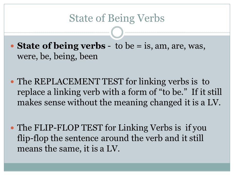State of Being Verbs State of being verbs - to be = is, am, are, was, were, be, being, been The REPLACEMENT TEST for linking verbs is to replace a lin