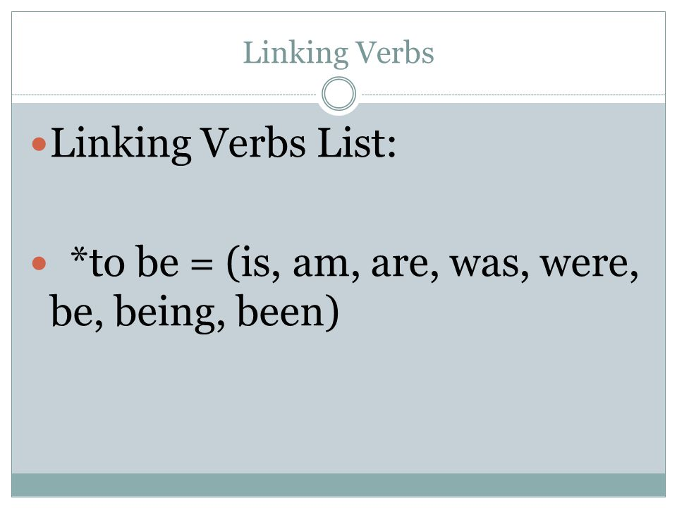 Linking Verbs Linking Verbs List: *to be = (is, am, are, was, were, be, being, been)