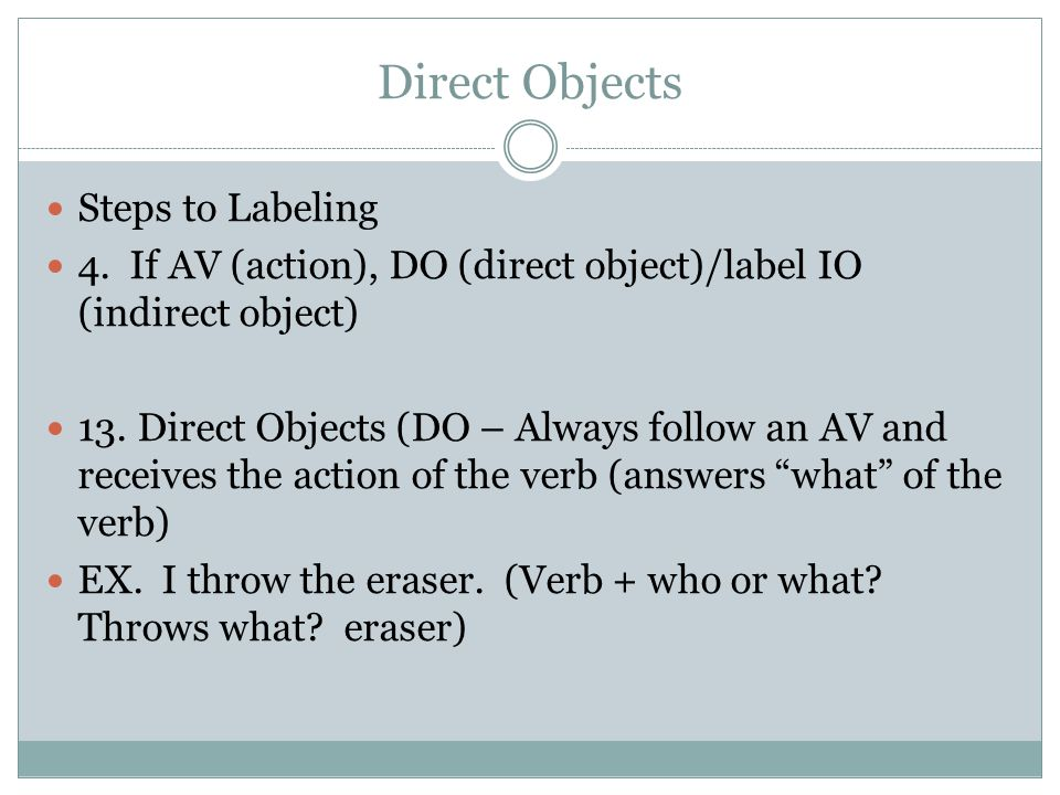 Direct Objects Steps to Labeling 4. If AV (action), DO (direct object)/label IO (indirect object) 13. Direct Objects (DO – Always follow an AV and rec