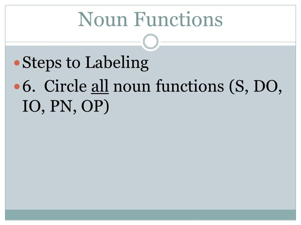 Noun Functions Steps to Labeling 6. Circle all noun functions (S, DO, IO, PN, OP)