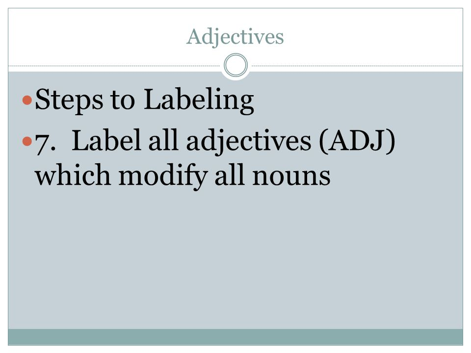 Adjectives Steps to Labeling 7. Label all adjectives (ADJ) which modify all nouns