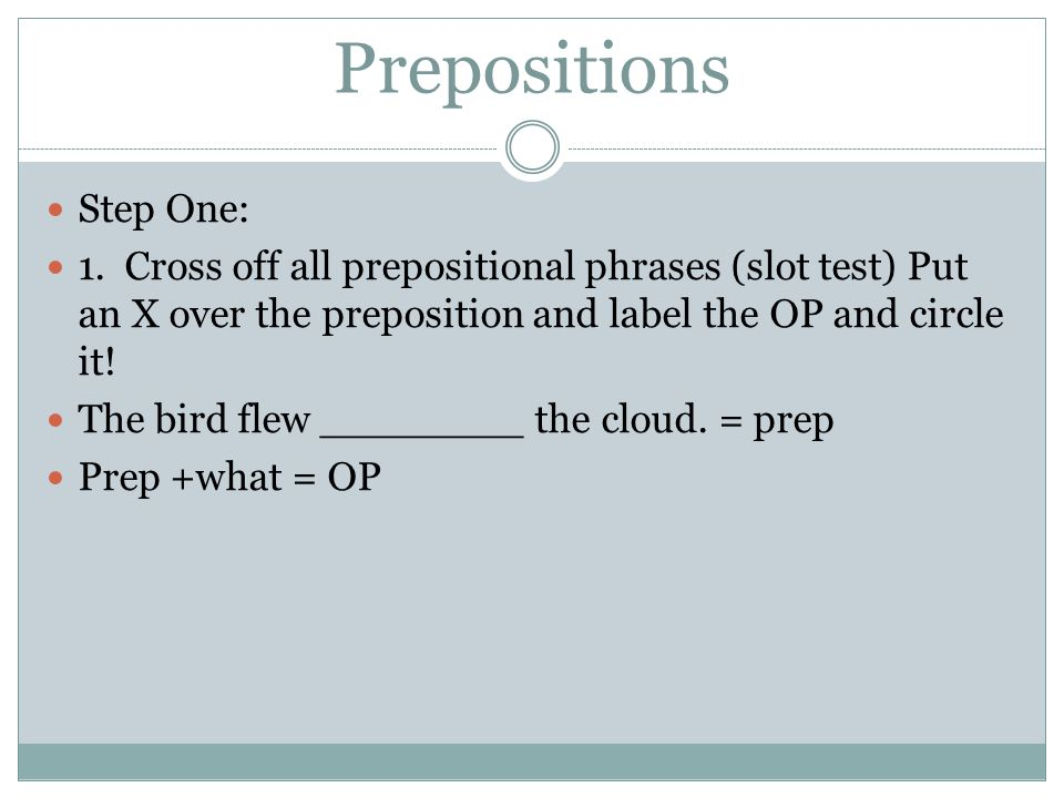 Prepositions Step One: 1. Cross off all prepositional phrases (slot test) Put an X over the preposition and label the OP and circle it! The bird flew