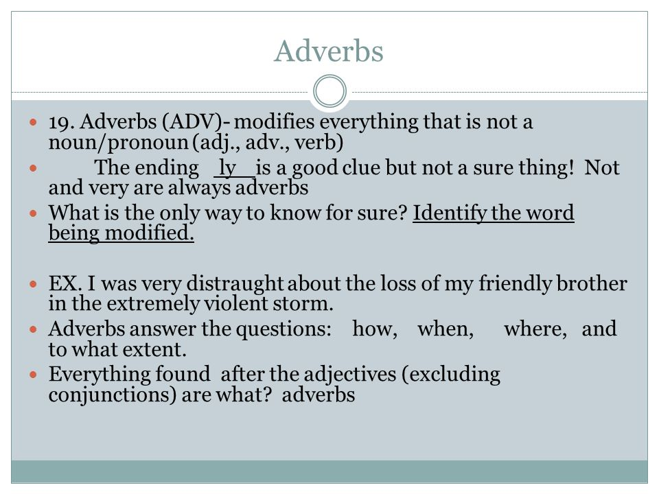 Adverbs 19. Adverbs (ADV)- modifies everything that is not a noun/pronoun (adj., adv., verb) The ending ly is a good clue but not a sure thing! Not an