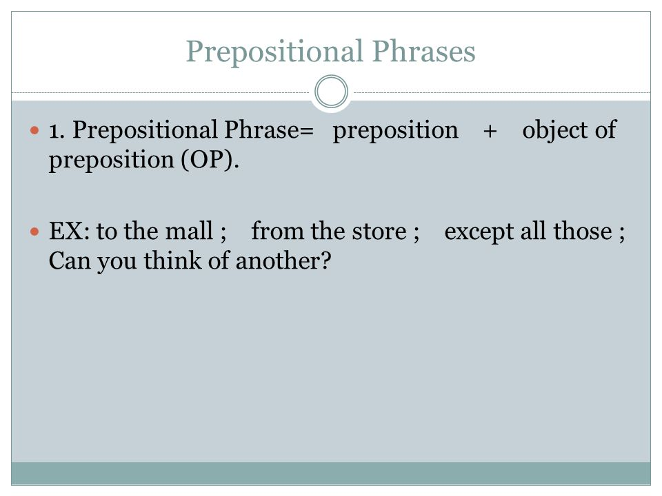 Prepositions Preposition- A position word which shows relationships between objects and/or time frame Slot Test for Most Prepositions = The bird flew _____________ the clouds.