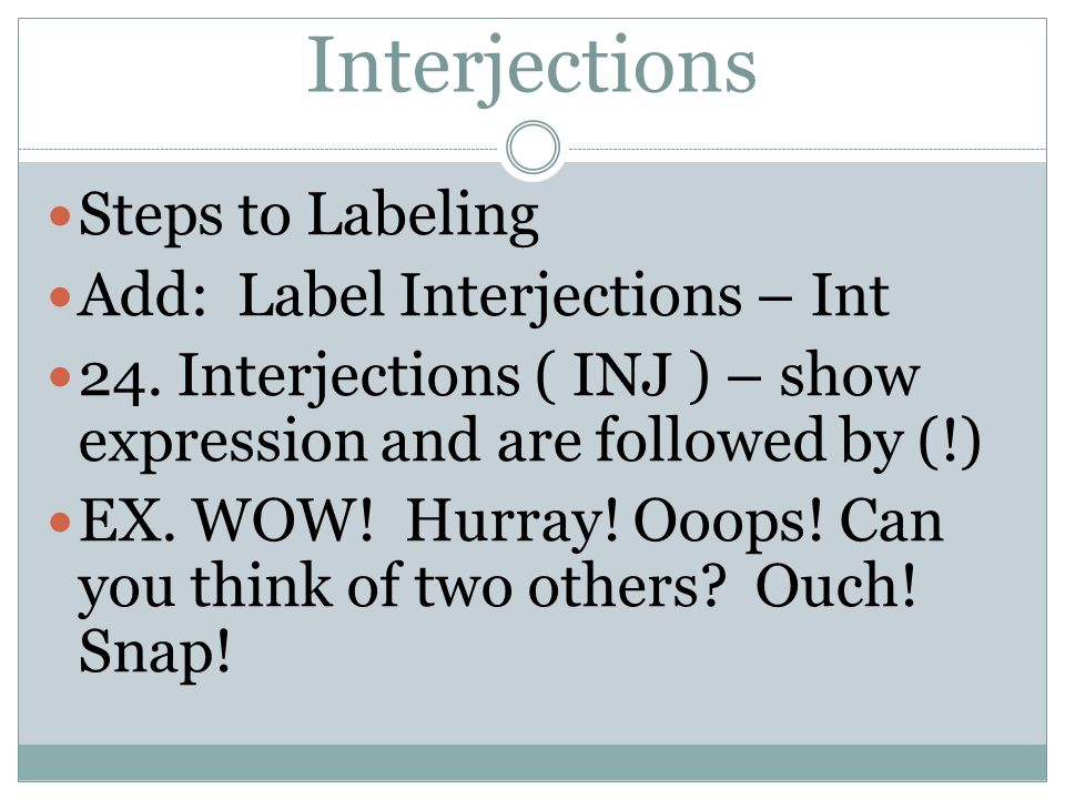 Interjections Steps to Labeling Add: Label Interjections – Int 24. Interjections ( INJ ) – show expression and are followed by (!) EX. WOW! Hurray! Oo