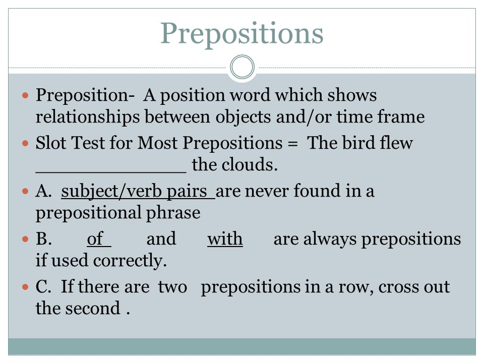 Prepositions Preposition- A position word which shows relationships between objects and/or time frame Slot Test for Most Prepositions = The bird flew