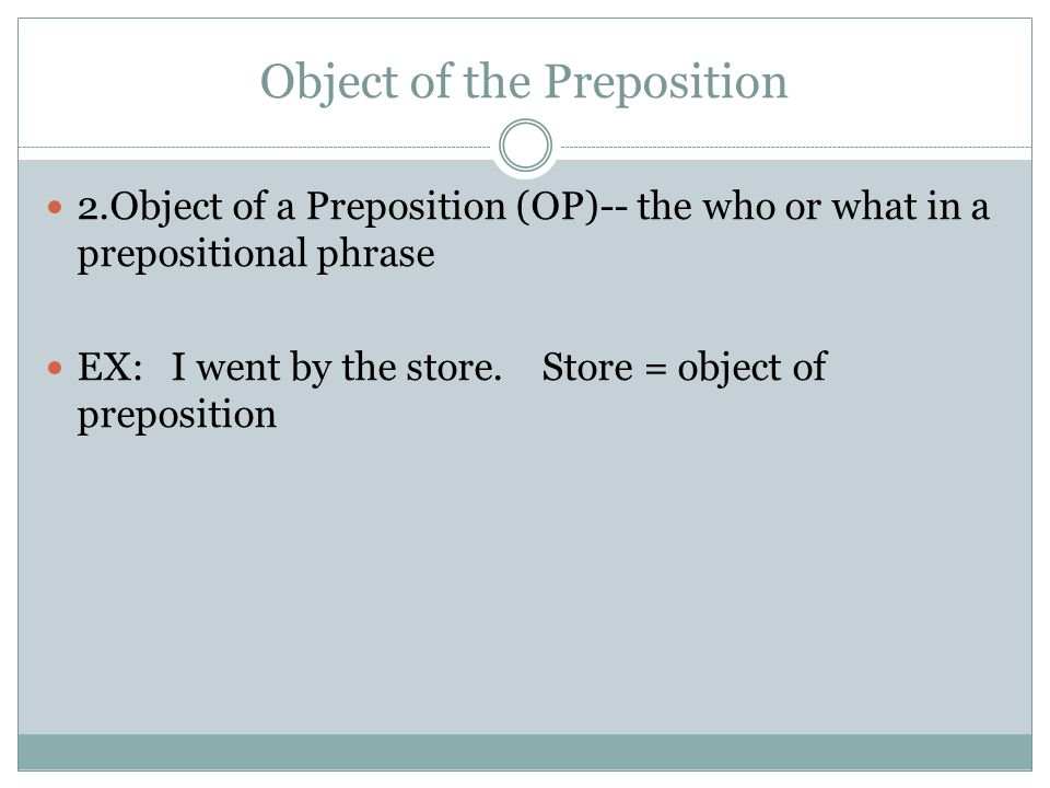 Object of the Preposition 2.Object of a Preposition (OP)-- the who or what in a prepositional phrase EX: I went by the store. Store = object of prepos