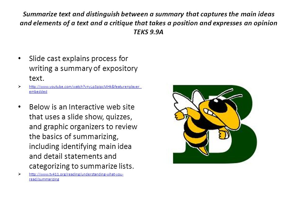 Summarize text and distinguish between a summary that captures the main ideas and elements of a text and a critique that takes a position and expresses an opinion TEKS 9.9A Slide cast explains process for writing a summary of expository text.