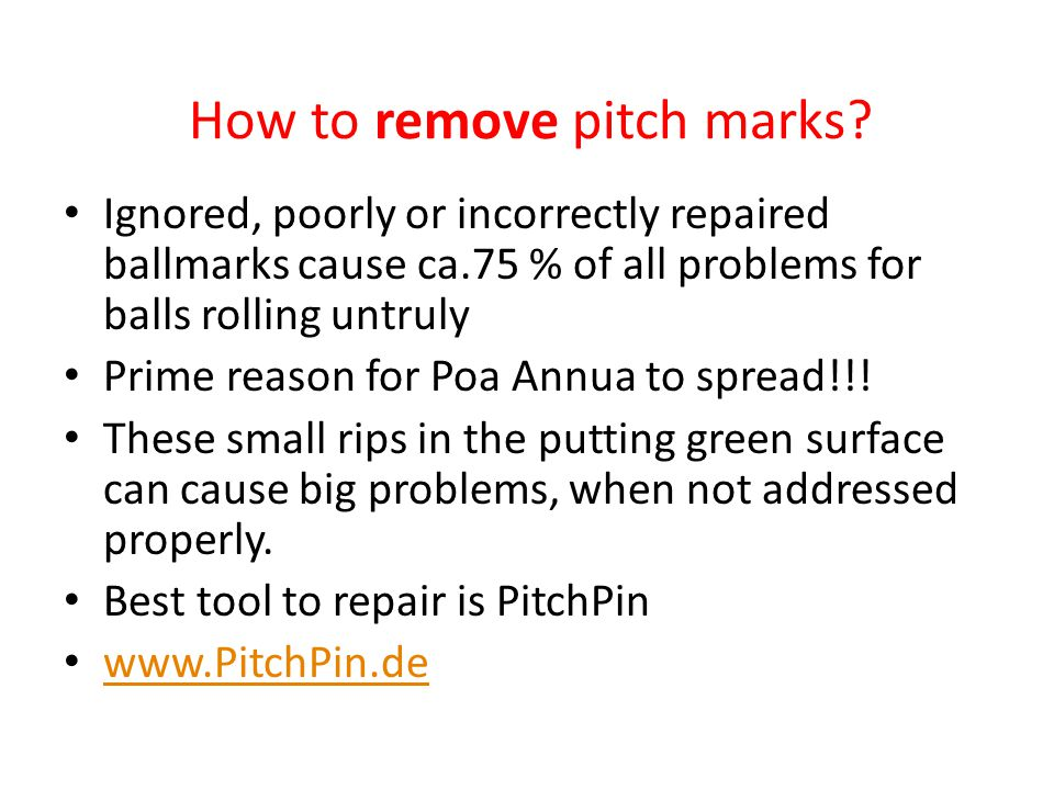 How to remove pitch marks? Ignored, poorly or incorrectly repaired ballmarks cause ca.75 % of all problems for balls rolling untruly Prime reason for