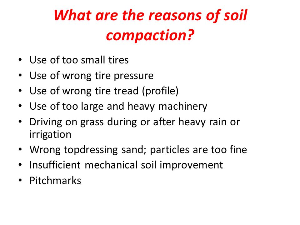 What are the reasons of soil compaction? Use of too small tires Use of wrong tire pressure Use of wrong tire tread (profile) Use of too large and heav