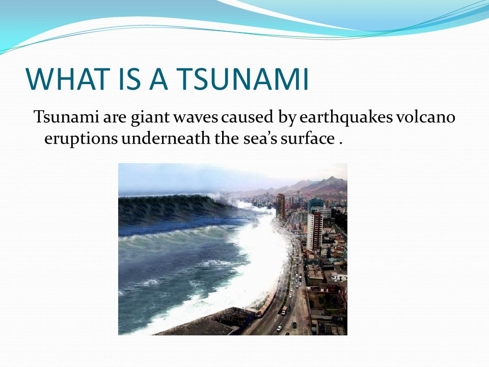 WHAT IS A TSUNAMI Tsunami are giant waves caused by earthquakes volcano eruptions underneath the sea's surface. 9]