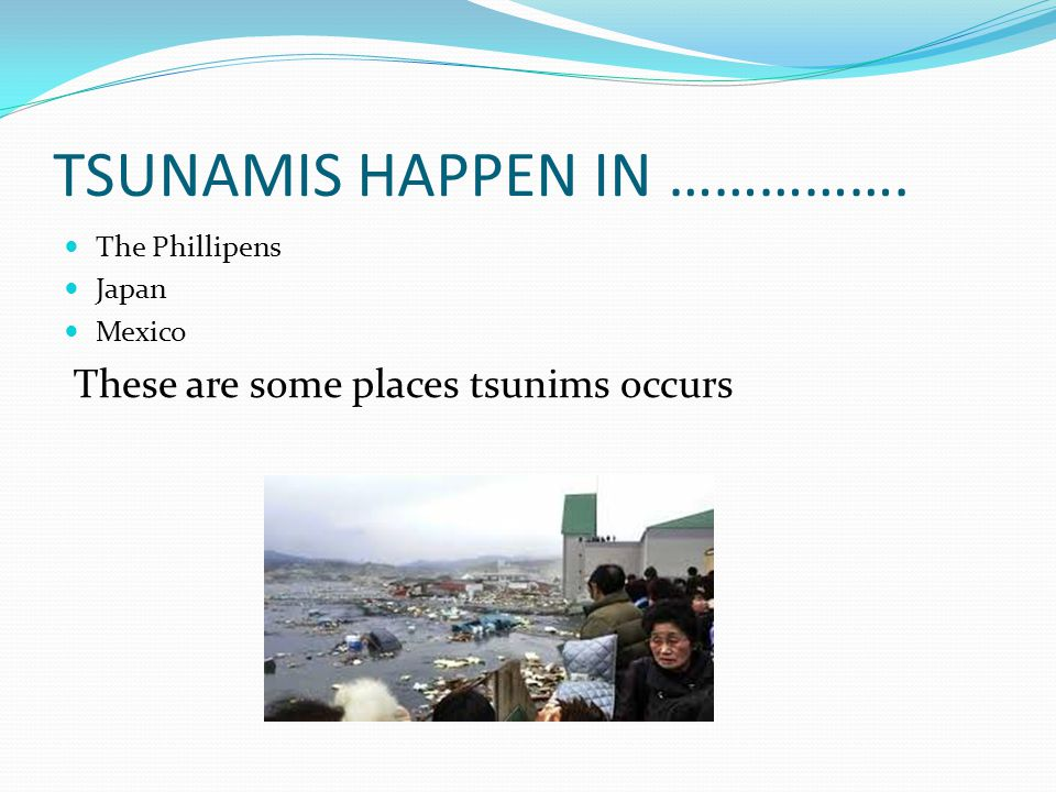 TSUNAMIS HAPPEN IN ……………. The Phillipens Japan Mexico These are some places tsunims occurs