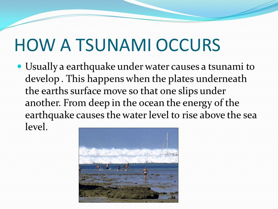 HOW A TSUNAMI OCCURS Usually a earthquake under water causes a tsunami to develop. This happens when the plates underneath the earths surface move so