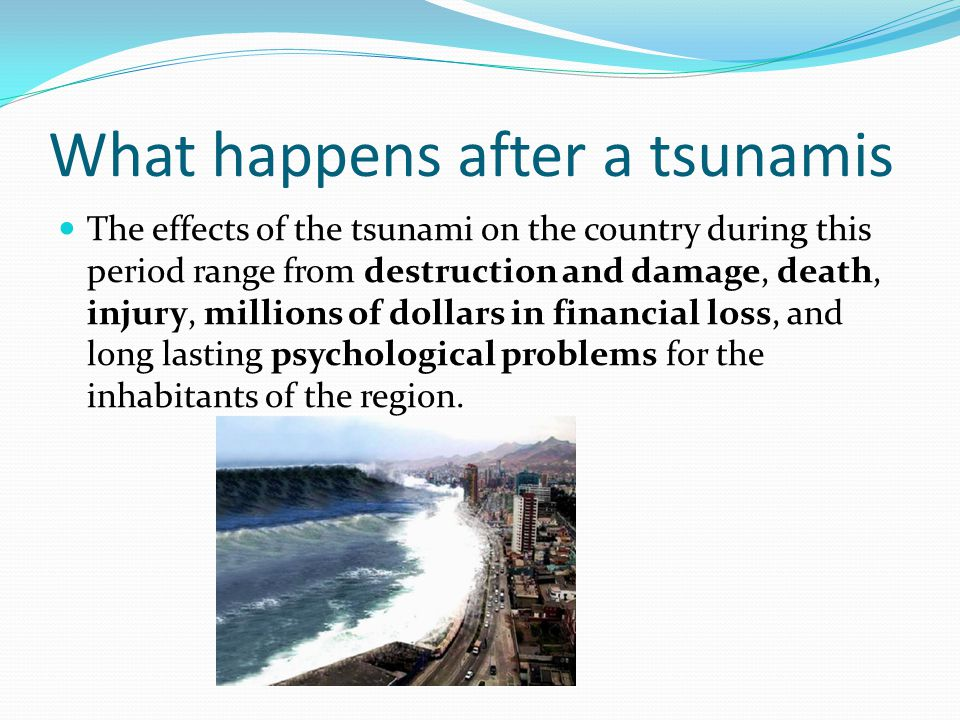 What happens after a tsunamis The effects of the tsunami on the country during this period range from destruction and damage, death, injury, millions