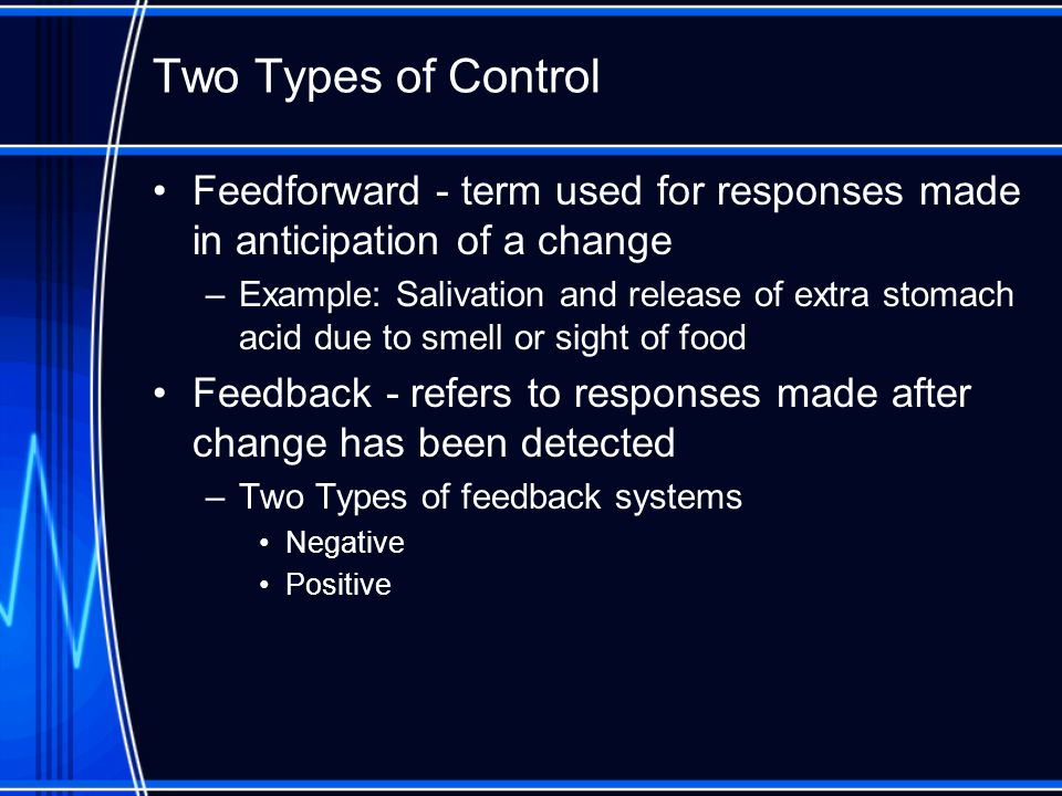 Feedback Loops Negative feedback loop –original stimulus reversed –most feedback systems in the body are negative –used for conditions that need frequent adjustment Examples: heart rate, blood pressure, temperature Positive feedback loop –original stimulus intensified –seen during normal childbirth