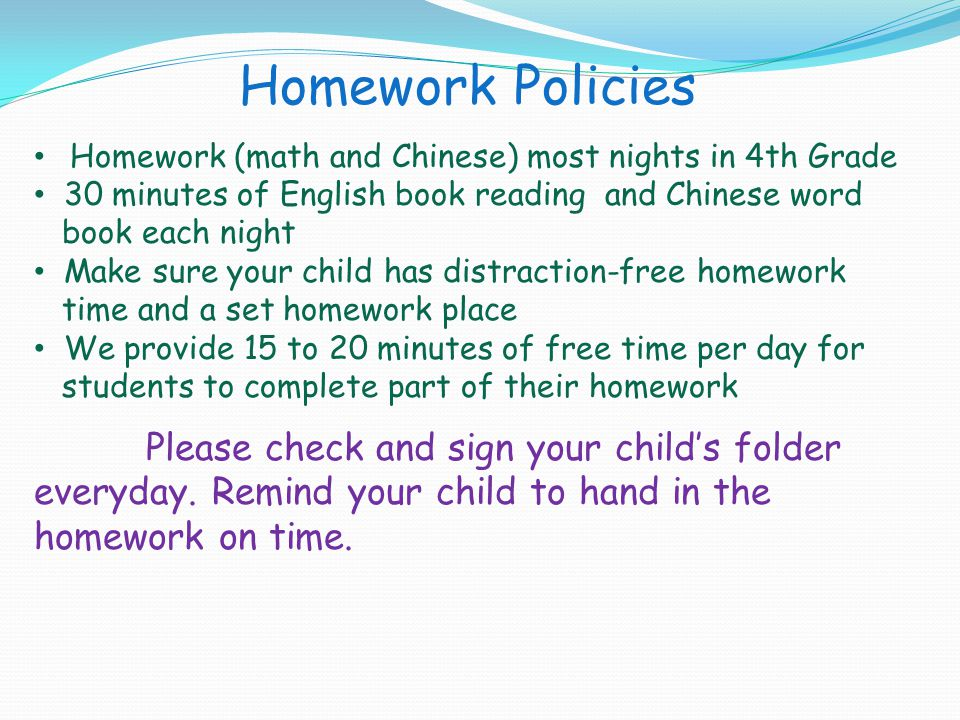 Homework Policies Homework (math and Chinese) most nights in 4th Grade 30 minutes of English book reading and Chinese word book each night Make sure y