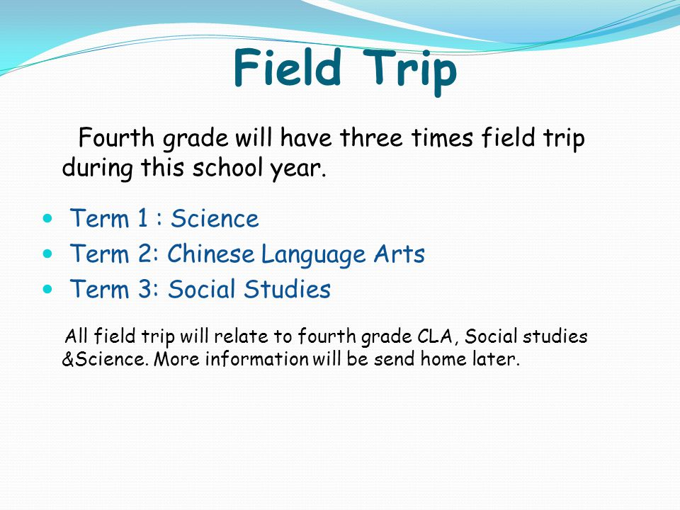 Field Trip Fourth grade will have three times field trip during this school year. Term 1 : Science Term 2: Chinese Language Arts Term 3: Social Studie