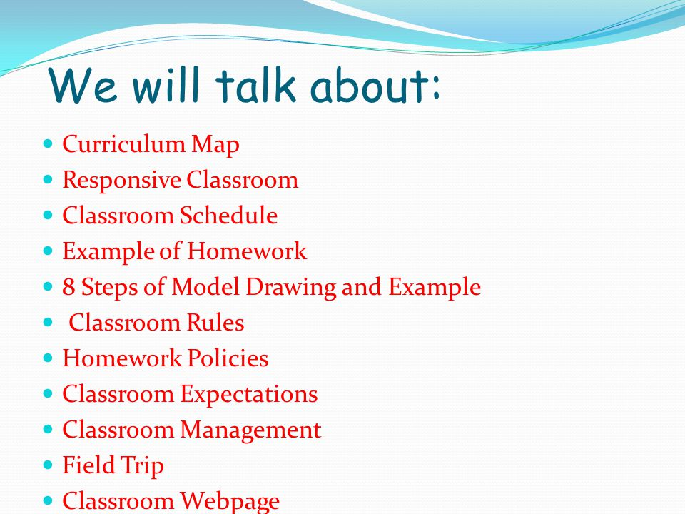 We will talk about: Curriculum Map Responsive Classroom Classroom Schedule Example of Homework 8 Steps of Model Drawing and Example Classroom Rules Ho