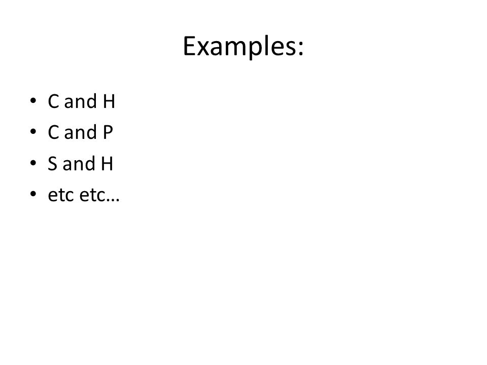 Examples: C and H C and P S and H etc etc…