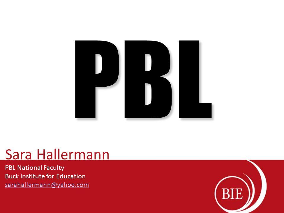 PBL Sara Hallermann PBL National Faculty Buck Institute for Education sarahallermann@yahoo.com