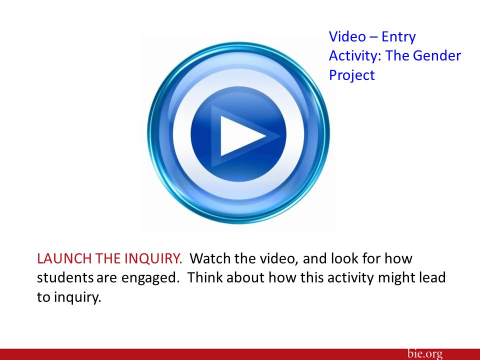 LAUNCH THE INQUIRY. Watch the video, and look for how students are engaged. Think about how this activity might lead to inquiry. Video – Entry Activit