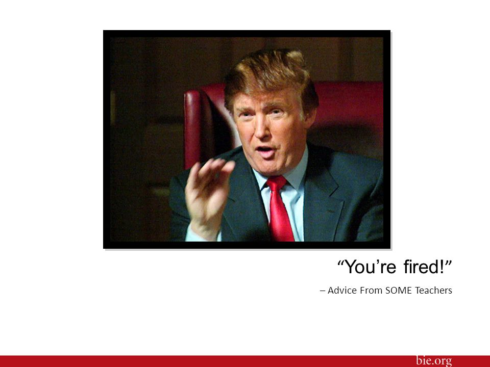 """"""" You're fired! """" – Advice From SOME Teachers"""