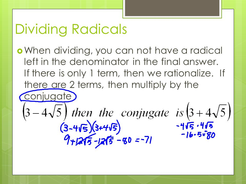Dividing Radicals  When dividing, you can not have a radical left in the denominator in the final answer. If there is only 1 term, then we rationaliz