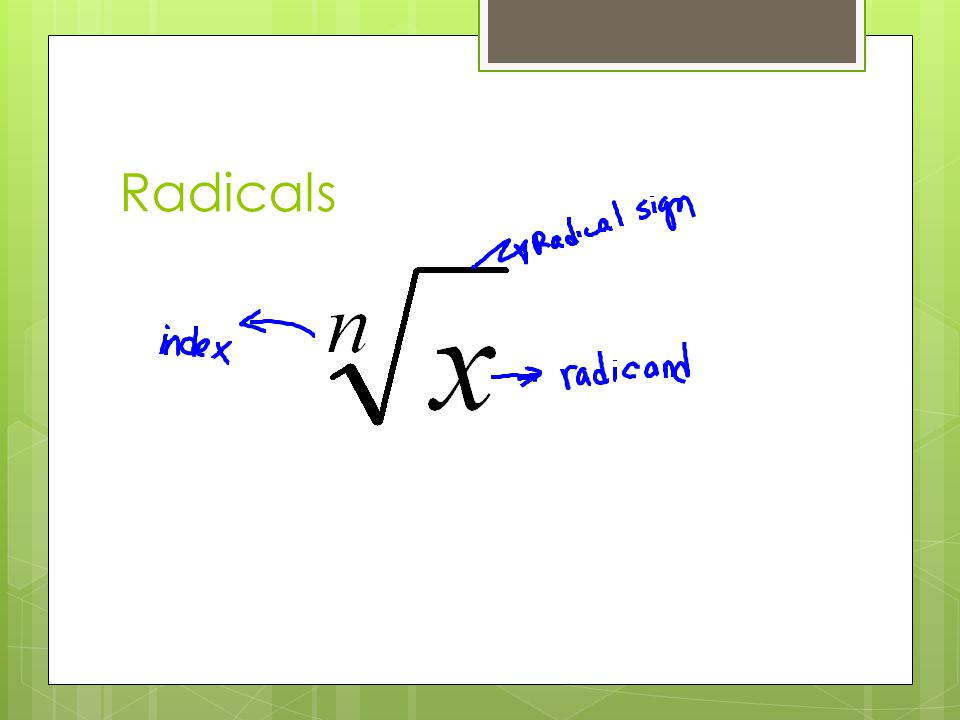  Principal root—positive root (for even indexes)  For a radical to be completely simplified, all perfect n th root factors should be removed from underneath the radical, no fractions left underneath the radical and no radicals left in the denominator  All even powered variables are perfect squares—the sq.