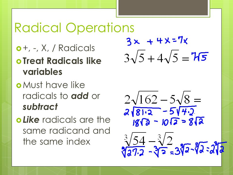 Radical Operations  +, -, X, / Radicals  Treat Radicals like variables  Must have like radicals to add or subtract  Like radicals are the same rad